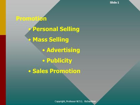 Slide 1 Copyright, Professor W.T.G. Richardson <strong>Promotion</strong> Personal Selling Mass Selling Advertising Publicity <strong>Sales</strong> <strong>Promotion</strong>.