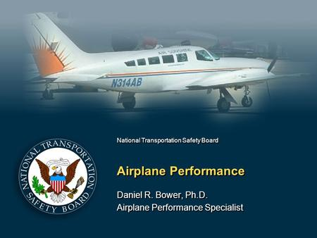 National Transportation Safety Board Airplane Performance Daniel R. Bower, Ph.D. Airplane Performance Specialist Daniel R. Bower, Ph.D. Airplane Performance.