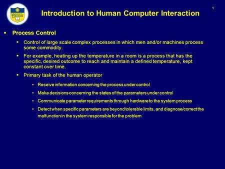 1 Introduction to Human Computer Interaction  Process Control  Control of large scale complex processes in which men and/or machines process some commodity.