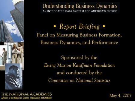 May 4, 2007 Report Briefing Panel on Measuring Business Formation, Business Dynamics, and Performance Sponsored by the Ewing Marion Kauffman Foundation.