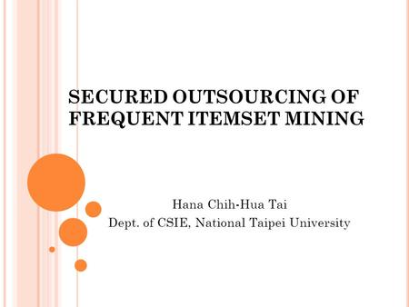 SECURED OUTSOURCING OF FREQUENT ITEMSET MINING Hana Chih-Hua Tai Dept. of CSIE, National Taipei University.