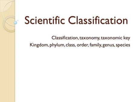 Scientific Classification Classification, taxonomy, taxonomic key Kingdom, phylum, class, order, family, genus, species.