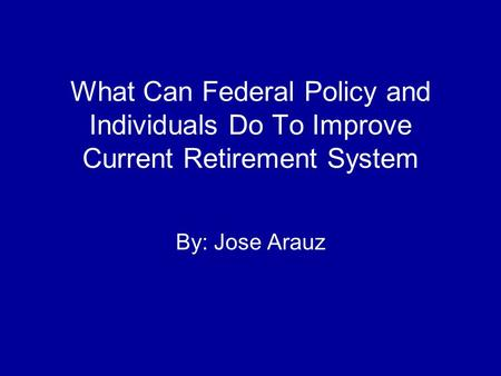 What Can Federal Policy and Individuals Do To Improve Current Retirement System By: Jose Arauz.