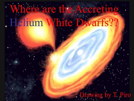Where are the Accreting Helium White Dwarfs?? Drawing by T. Piro.