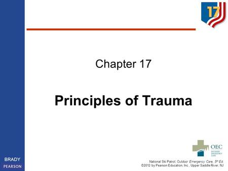 National Ski Patrol, Outdoor Emergency Care, 5 th Ed. ©2012 by Pearson Education, Inc., Upper Saddle River, NJ BRADY Chapter 17 Principles of Trauma.