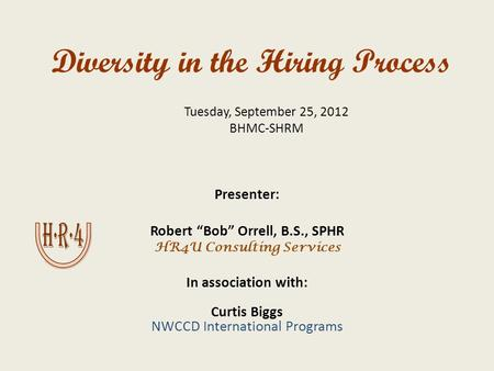 "Diversity in the Hiring Process Presenter: Robert ""Bob"" Orrell, B.S., SPHR HR4U Consulting Services In association with: Curtis Biggs NWCCD International."