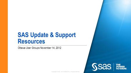 Copyright © 2012, SAS Institute Inc. All rights reserved. Ottawa User Groups November 14, 2012 SAS Update & Support Resources.