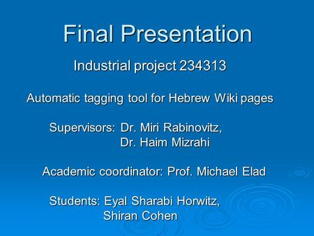 Final Presentation Industrial project 234313 Automatic tagging tool for Hebrew Wiki pages Supervisors: Dr. Miri Rabinovitz, Supervisors: Dr. Miri Rabinovitz,