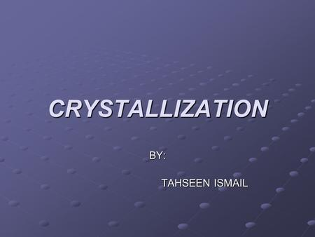 CRYSTALLIZATION BY: TAHSEEN ISMAIL.