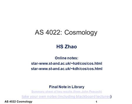 AS 4022 Cosmology 1 AS 4022: Cosmology HS Zhao Online notes: star-www.st-and.ac.uk/~hz4/cos/cos.html star-www.st-and.ac.uk/~kdh/cos/cos.html Final Note.