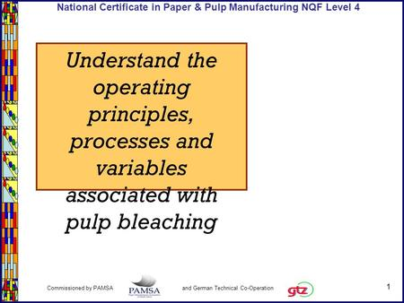 1 Commissioned by PAMSA and German Technical Co-Operation National Certificate in Paper & Pulp Manufacturing NQF Level 4 Understand the operating principles,