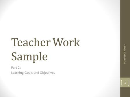 Teacher Work Sample Part 2: Learning Goals and Objectives Dr.Nesreen Al Homaid 1.