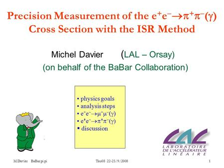 M.Davier BaBar pi pi Tau08 22-25/9/2008 1 Precision Measurement of the e + e   +   (  ) Cross Section with the ISR Method Michel Davier ( LAL – Orsay)