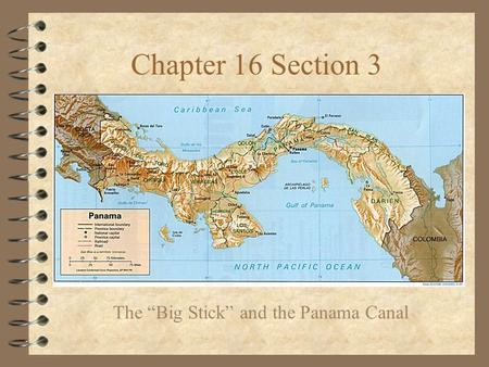 "Chapter 16 Section 3 The ""Big Stick"" and the Panama Canal."