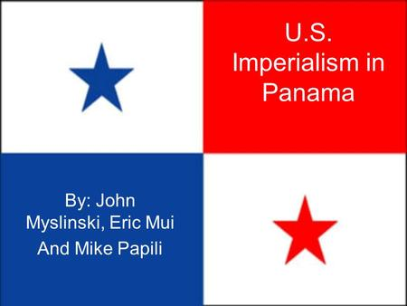 U.S. Imperialism in Panama By: John Myslinski, Eric Mui And Mike Papili.
