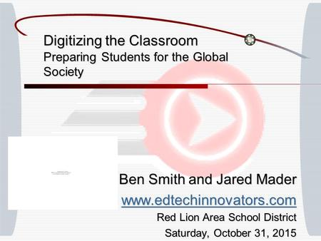 Digitizing the Classroom Preparing Students for the Global Society Ben Smith and Jared Mader www.edtechinnovators.com Red Lion Area School District Saturday,