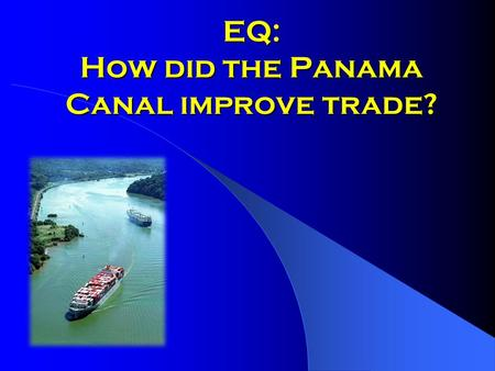 EQ: How did the Panama Canal improve trade?. A great engineering project Took about 10 years Cost $380 million Took 43,000 men to build Shortened a ship's.