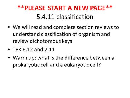 **PLEASE START A NEW PAGE** 5.4.11 classification We will read and complete section reviews to understand classification of organism and review dichotomous.