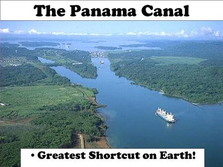 The Panama Canal Greatest Shortcut on Earth!. Why Build a Canal? A trip from San Francisco to New York is 7,872 miles shorter using the canal instead.