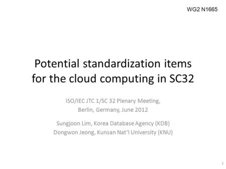 Potential standardization items for the cloud computing in SC32 1 WG2 N1665 ISO/IEC JTC 1/SC 32 Plenary Meeting, Berlin, Germany, June 2012 Sungjoon Lim,