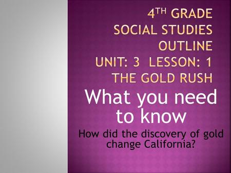What you need to know How did the discovery of gold change California?