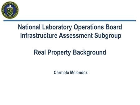 National Laboratory Operations Board Infrastructure Assessment Subgroup Real Property Background Carmelo Melendez.