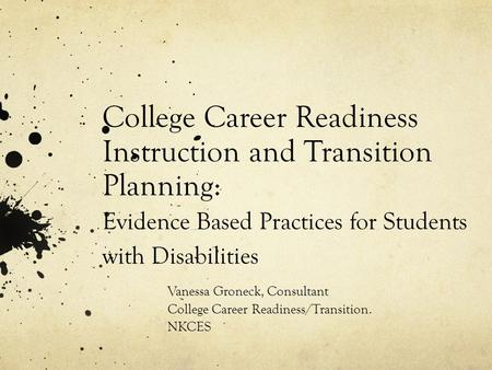 College Career Readiness Instruction and Transition Planning: Evidence Based Practices for Students with Disabilities Vanessa Groneck, Consultant College.