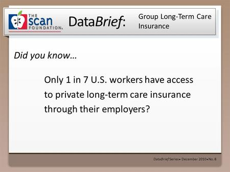 DataBrief: Did you know… DataBrief Series ● December 2010 ● No. 8 Group Long-Term Care Insurance Only 1 in 7 U.S. workers have access to private long-term.