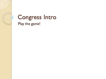 Congress Intro Play the game!. Why become a Congressman? Power ◦ Influence public policy Money ◦ $174,000 a year Receive generous retirement and health.