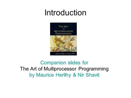Introduction Companion slides for The Art of Multiprocessor Programming by Maurice Herlihy & Nir Shavit TexPoint fonts used in EMF. Read the TexPoint manual.