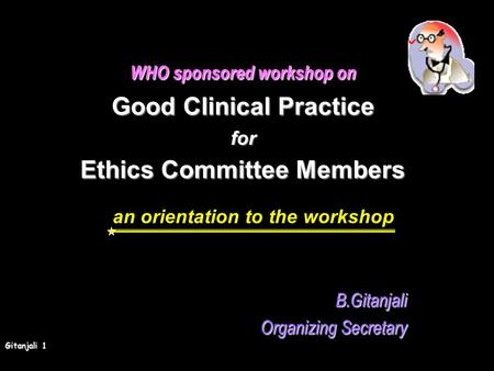 Gitanjali 1 WHO sponsored workshop on Good Clinical Practice for Ethics Committee Members an orientation to the workshopB.Gitanjali Organizing Secretary.