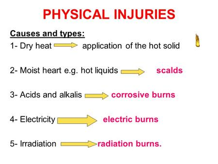 PHYSICAL INJURIES Causes and types: 1- Dry heat application of the hot solid 2- Moist heart e.g. hot liquids scalds 3- Acids and alkalis corrosive burns.