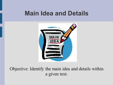 Main Idea and Details Objective: Identify the main idea and details within a given text.