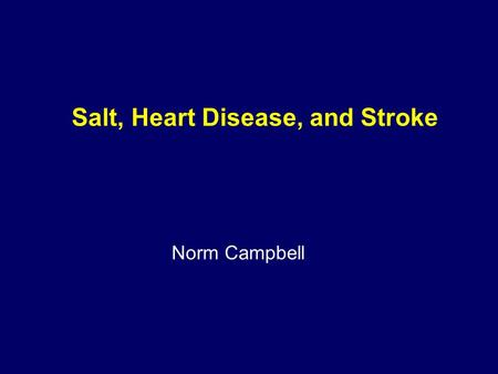 Salt, Heart Disease, and Stroke Norm Campbell. 1) The role of increased blood pressure as a determinant of adverse outcomes 2) The health risks of high.
