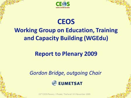 CEOS Working Group on Education, Training and Capacity Building (WGEdu) Report to Plenary 2009 Gordon Bridge, outgoing Chair 1 23 rd CEOS Plenary I Phuket,