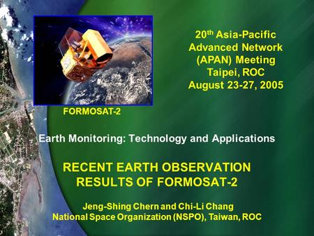 Earth Monitoring: Technology and Applications RECENT EARTH OBSERVATION RESULTS OF FORMOSAT-2 20 th Asia-Pacific Advanced Network (APAN) Meeting Taipei,