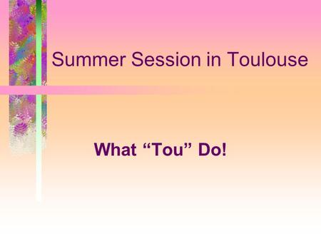 "Summer Session in Toulouse What ""Tou"" Do!. What To Pack Pack light! Comfortable shoes Watch/Travel Alarm Phrase book Bring 1 set of dress clothes for."