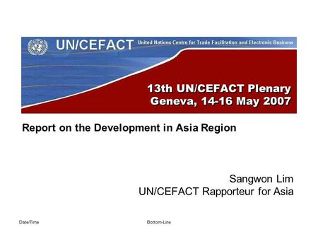 Date/TimeBottom-Line 13th UN/CEFACT Plenary Geneva, 14-16 May 2007 Report on the Development in Asia Region Sangwon Lim UN/CEFACT Rapporteur for Asia.