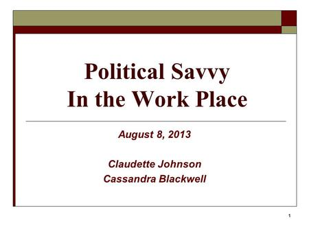 1 Political Savvy In the Work Place August 8, 2013 Claudette Johnson Cassandra Blackwell.
