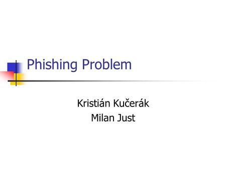 Phishing Problem Kristián Kučerák Milan Just. Abstract In this age of broadband, wireless, and network interconnectivity, we enjoy the unprecedented power.