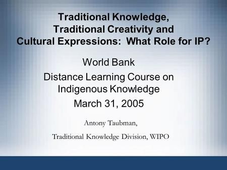 Traditional Knowledge, Traditional Creativity and Cultural Expressions: What Role for IP? World Bank Distance Learning Course on Indigenous Knowledge March.