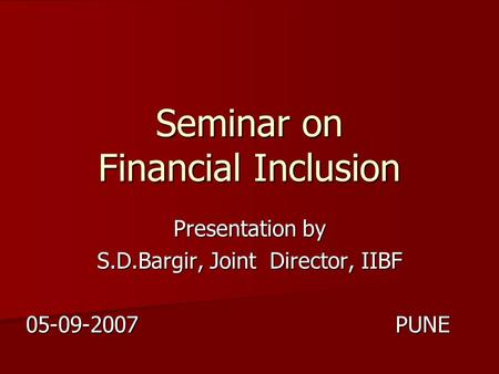 Seminar on Financial Inclusion Presentation by S.D.Bargir, Joint Director, IIBF 05-09-2007 PUNE.