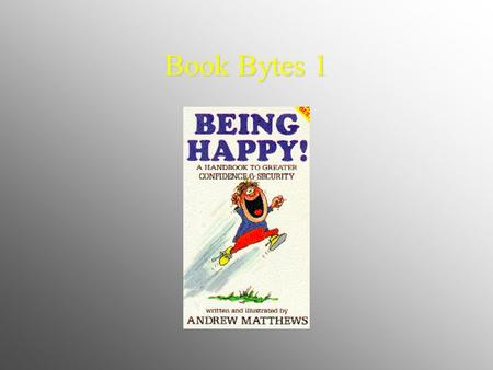 Book Bytes 1. Being happy can be hard work sometimes. It is like maintaining a nice home - you've got to hang on to your treasures and throw out the garbage.