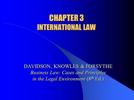 CHAPTER 3 INTERNATIONAL LAW DAVIDSON, KNOWLES & FORSYTHE Business Law: Cases and Principles in the Legal Environment (8 th Ed.)