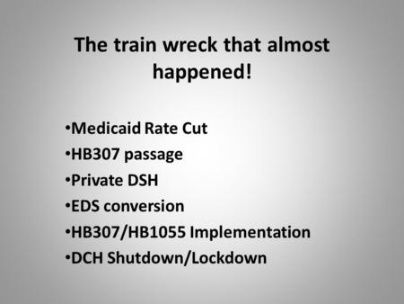 The train wreck that almost happened! Medicaid Rate Cut HB307 passage Private DSH EDS conversion HB307/HB1055 Implementation DCH Shutdown/Lockdown.