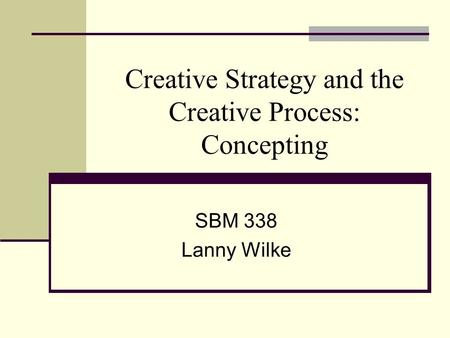 Creative Strategy and the Creative Process: Concepting SBM 338 Lanny Wilke.