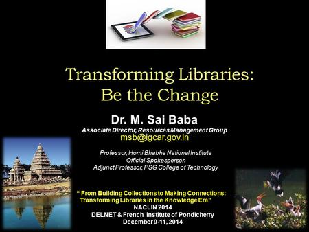 Transforming Libraries: Be the Change Dr. M. Sai Baba Associate Director, Resources Management Group Professor, Homi Bhabha National Institute.