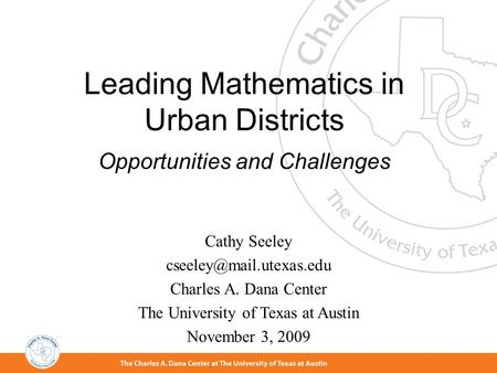 Leading Mathematics in Urban Districts Opportunities and Challenges Cathy Seeley Charles A. Dana Center The University of Texas.