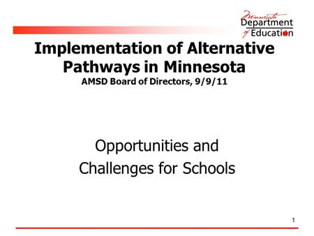 1 Implementation of Alternative Pathways in Minnesota AMSD Board of Directors, 9/9/11 Opportunities and Challenges for Schools.