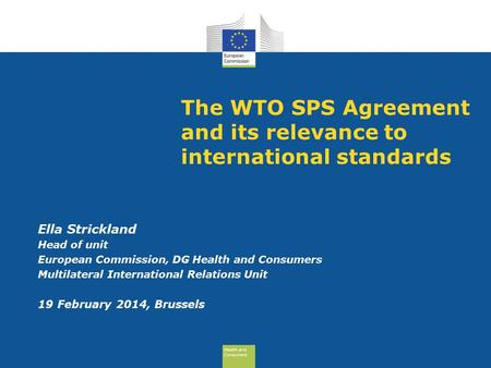Health and Consumers Health and Consumers The WTO SPS Agreement and its relevance to international standards Ella Strickland Head of unit European Commission,